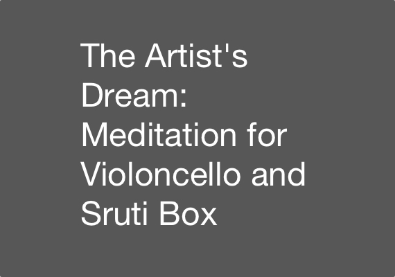 Excerpt from the 3 May 2012 performance of The Artist's Dream: Meditation for Violoncello and Sruti Box. Clarence Dow (Violoncello) and Sruti Box. Download an excerpt <a href='_include/pdfs/artist-dream-excerpt.pdf' target=_blank>here</a>.