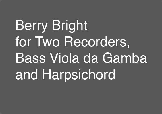 Excerpt from the 27 November 2012 performance of Berry Bright for Two Recorders, Bass Viola da Gamba and Harpsichord. Download an excerpt <a href='_include/pdfs/berry-bright-note-excerpt.pdf' target=_blank>here</a>.