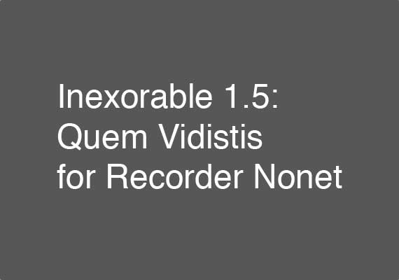 Excerpt from the 25 February 2017 performance of Inexorable 1.5: Quem Vidistis for Recorder Nonet by members of the Boston Recorder Orchestra. Download an excerpt <a href='_include/pdfs/inexorable-1-5-excerpt.pdf' target=_blank>here</a>.