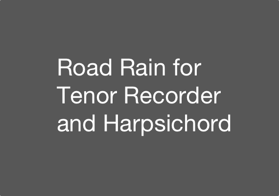 Excerpts from 27 November 2012 performance of Road Rain for Tenor Recorder and Harpsichord. John Tyson (Tenor Recorder), Miyuki Tsurutani (Harpsichord). Download the excerpts <a href='_include/pdfs/road-rain-excerpt.pdf' target=_blank>here</a>.
